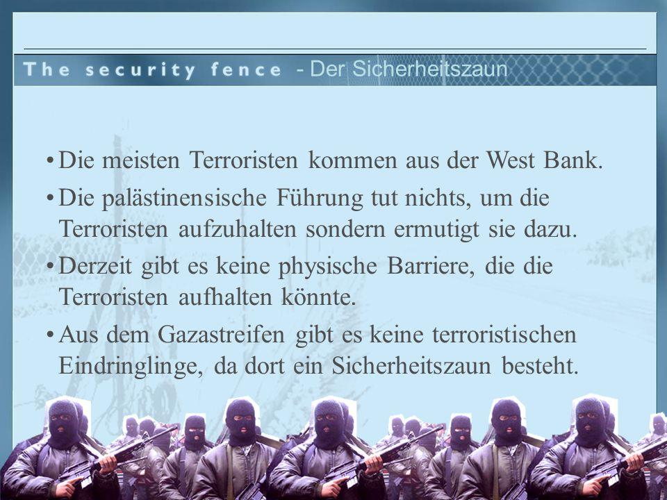 - Der Sicherheitszaun Die meisten Terroristen kommen aus der West Bank. Die palästinensische Führung tut nichts, um die Terroristen aufzuhalten sonder