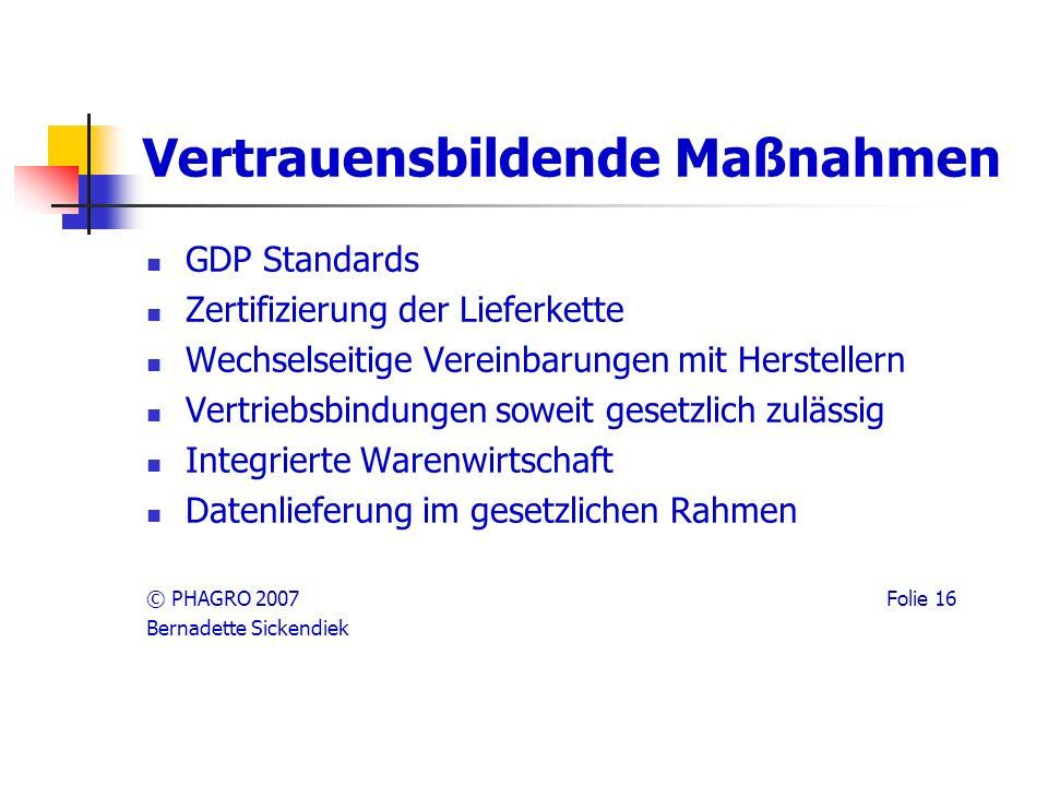 Vertrauensbildende Maßnahmen GDP Standards Zertifizierung der Lieferkette Wechselseitige Vereinbarungen mit Herstellern Vertriebsbindungen soweit gesetzlich zulässig Integrierte Warenwirtschaft Datenlieferung im gesetzlichen Rahmen © PHAGRO 2007 Folie 16 Bernadette Sickendiek