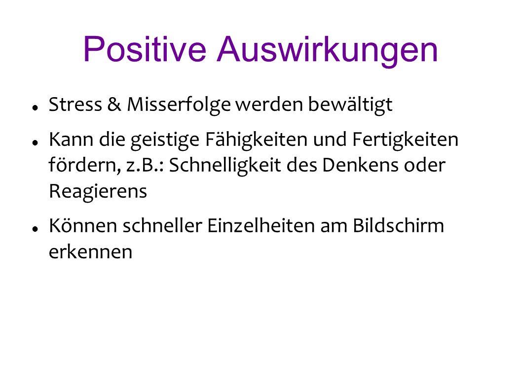 Positive Auswirkungen Stress & Misserfolge werden bewältigt Kann die geistige Fähigkeiten und Fertigkeiten fördern, z.B.: Schnelligkeit des Denkens oder Reagierens Können schneller Einzelheiten am Bildschirm erkennen