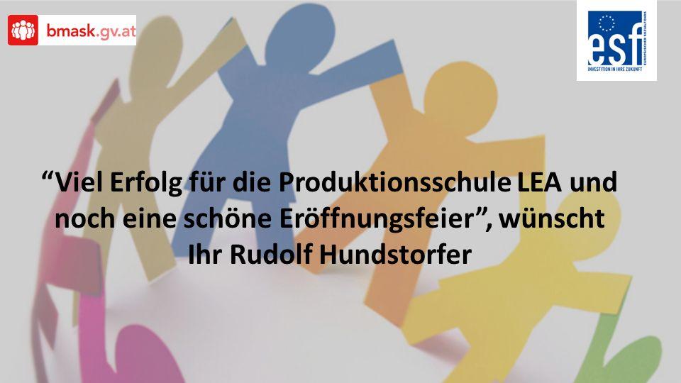 Viel Erfolg für die Produktionsschule LEA und noch eine schöne Eröffnungsfeier, wünscht Ihr Rudolf Hundstorfer