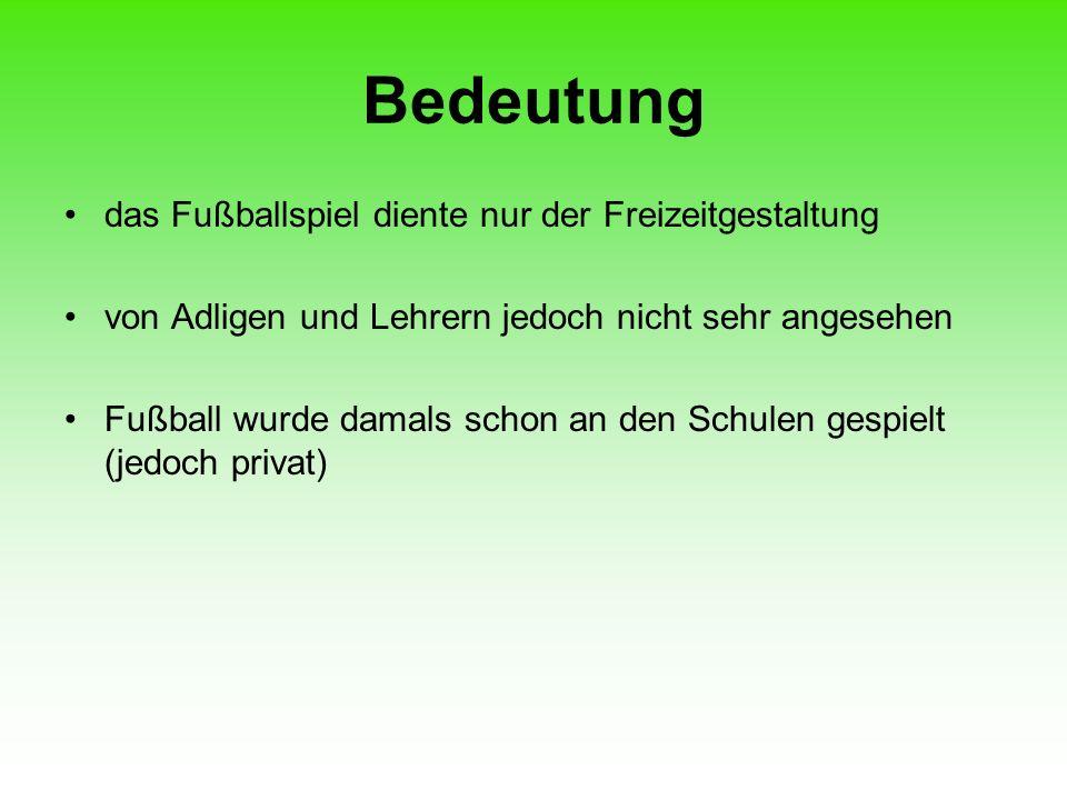 Bedeutung das Fußballspiel diente nur der Freizeitgestaltung von Adligen und Lehrern jedoch nicht sehr angesehen Fußball wurde damals schon an den Sch