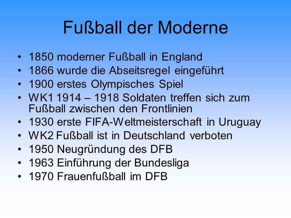 Fußball der Moderne 1850 moderner Fußball in England 1866 wurde die Abseitsregel eingeführt 1900 erstes Olympisches Spiel WK1 1914 – 1918 Soldaten tre