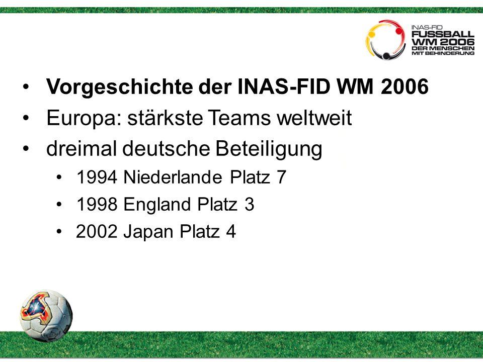 Vorgeschichte der INAS-FID WM 2006 Europa: stärkste Teams weltweit dreimal deutsche Beteiligung 1994 Niederlande Platz 7 1998 England Platz 3 2002 Japan Platz 4