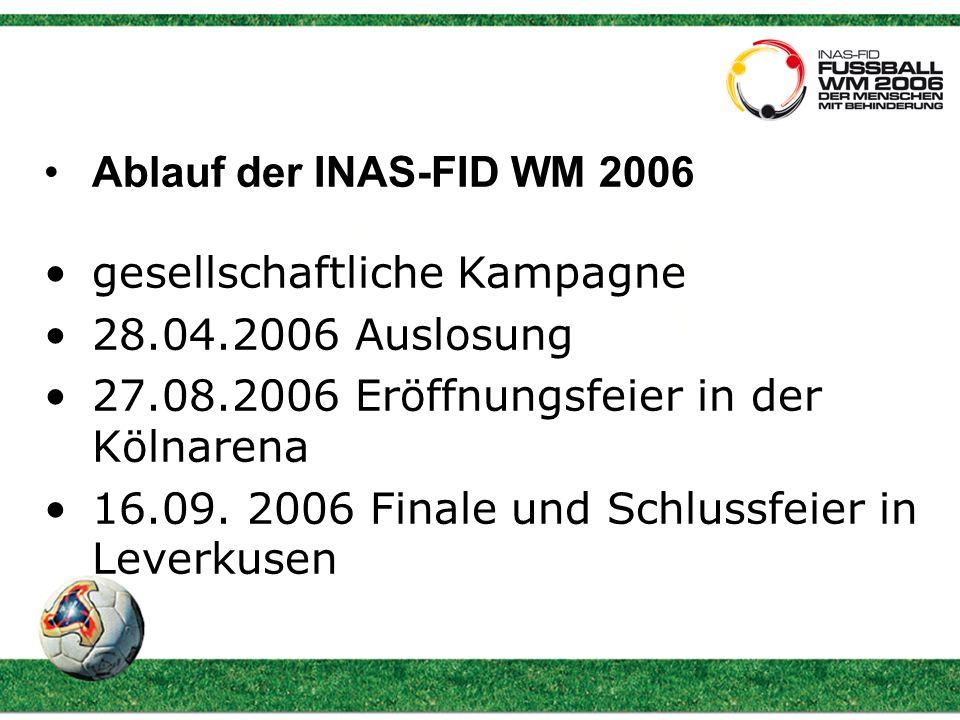 Ablauf der INAS-FID WM 2006 gesellschaftliche Kampagne 28.04.2006 Auslosung 27.08.2006 Eröffnungsfeier in der Kölnarena 16.09.