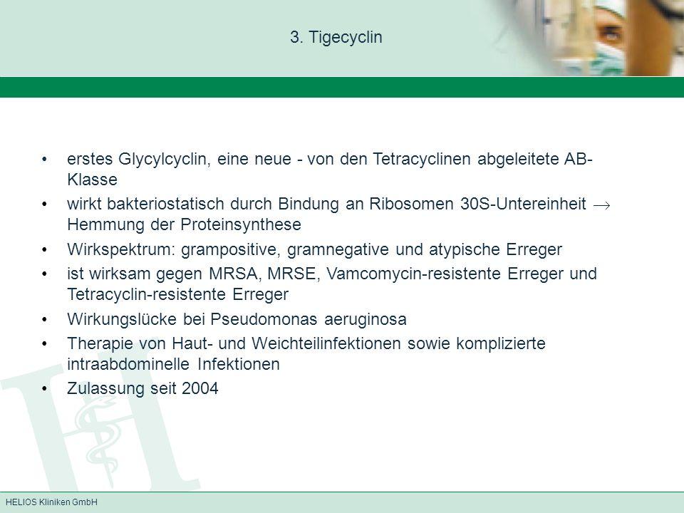 HELIOS Kliniken GmbH 3. Tigecyclin erstes Glycylcyclin, eine neue - von den Tetracyclinen abgeleitete AB- Klasse wirkt bakteriostatisch durch Bindung