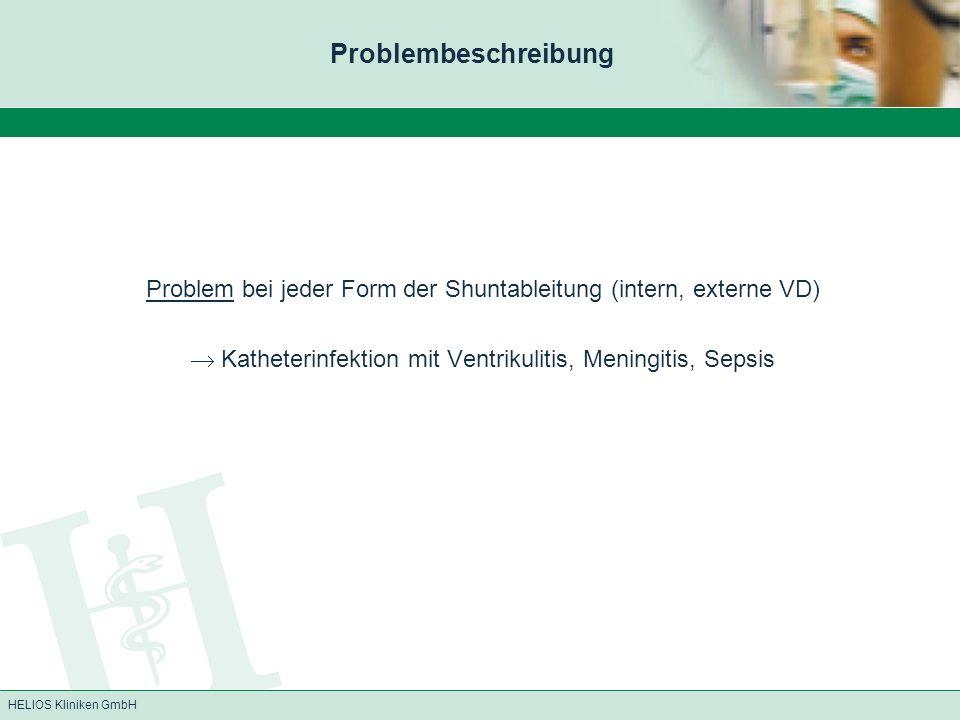 HELIOS Kliniken GmbH Problem bei jeder Form der Shuntableitung (intern, externe VD) Katheterinfektion mit Ventrikulitis, Meningitis, Sepsis Problembes