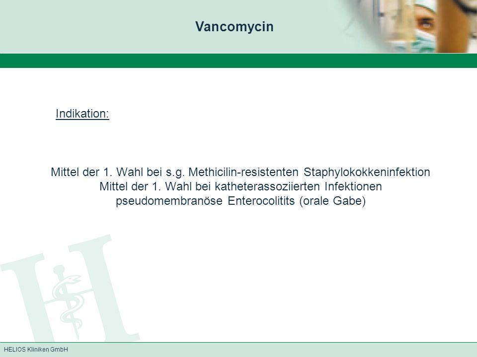 HELIOS Kliniken GmbH Vancomycin Wirkung: Bakterizide Wirkung durch Hemmung des Zellwandaufbaus der Bakterienzelle wirken insbesondere gegen grampositive Kokken (Clostridium difficile, Corynebakterien, Enterokokken (incl.