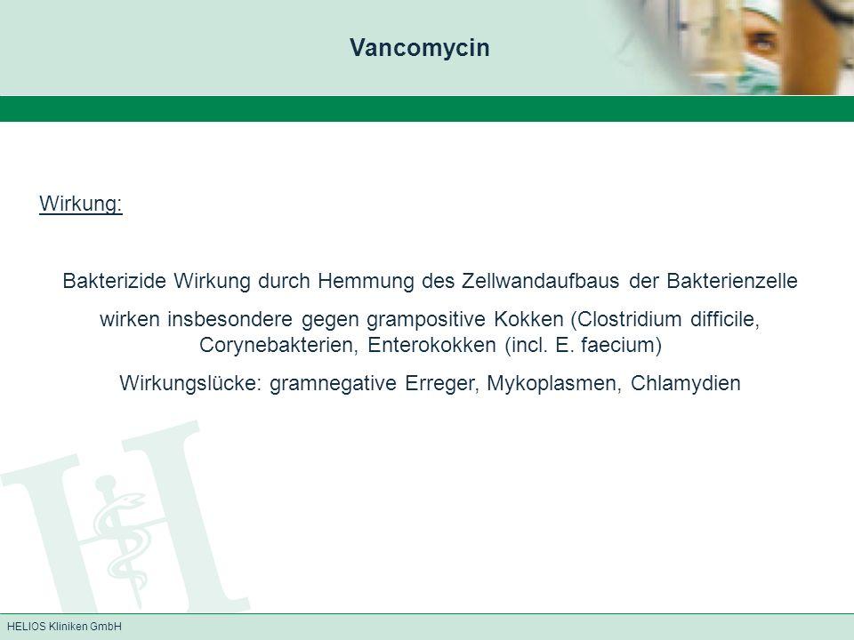 HELIOS Kliniken GmbH Vancomycin Wirkung: Bakterizide Wirkung durch Hemmung des Zellwandaufbaus der Bakterienzelle wirken insbesondere gegen grampositi