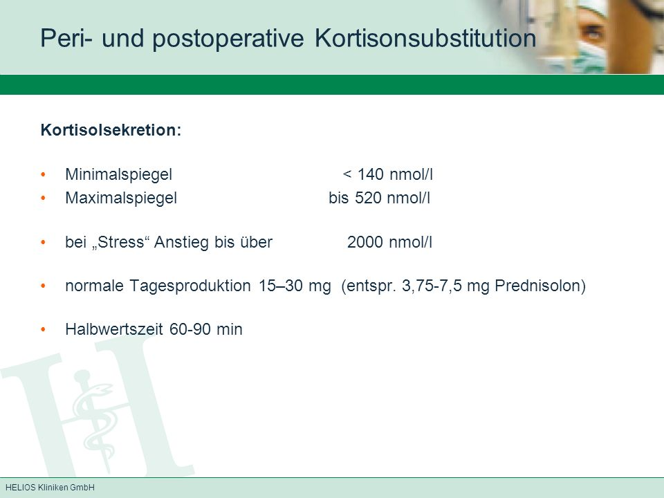 HELIOS Kliniken GmbH Peri- und postoperative Kortisonsubstitution Kortisolsekretion: Minimalspiegel < 140 nmol/l Maximalspiegel bis 520 nmol/l bei Str