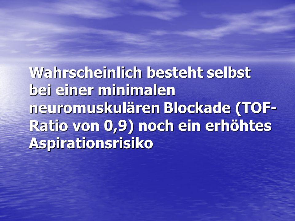 Wahrscheinlich besteht selbst bei einer minimalen neuromuskulären Blockade (TOF- Ratio von 0,9) noch ein erhöhtes Aspirationsrisiko
