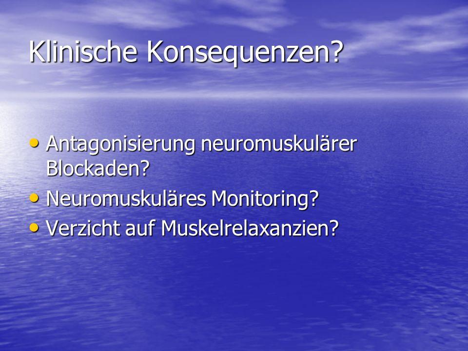 Klinische Konsequenzen? Antagonisierung neuromuskulärer Blockaden? Antagonisierung neuromuskulärer Blockaden? Neuromuskuläres Monitoring? Neuromuskulä