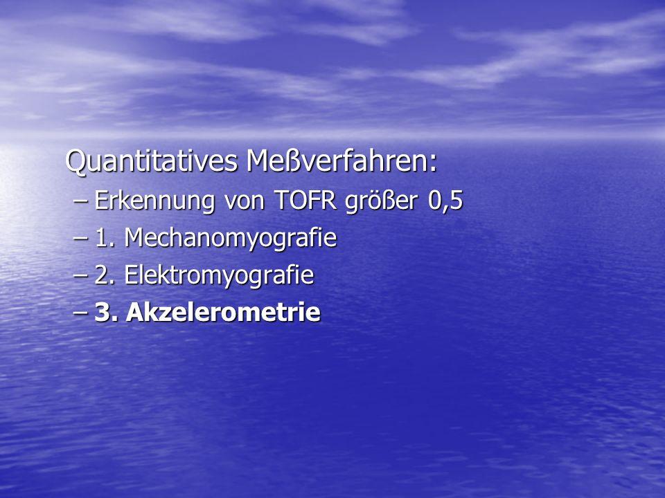 Quantitatives Meßverfahren: –Erkennung von TOFR größer 0,5 –1. Mechanomyografie –2. Elektromyografie –3. Akzelerometrie