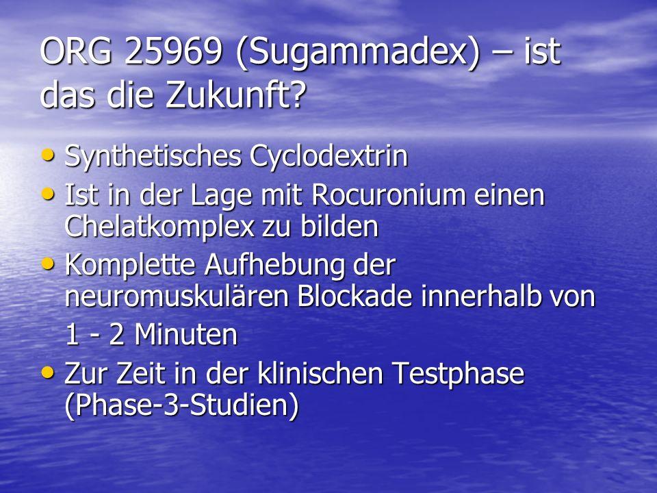 ORG 25969 (Sugammadex) – ist das die Zukunft? Synthetisches Cyclodextrin Synthetisches Cyclodextrin Ist in der Lage mit Rocuronium einen Chelatkomplex