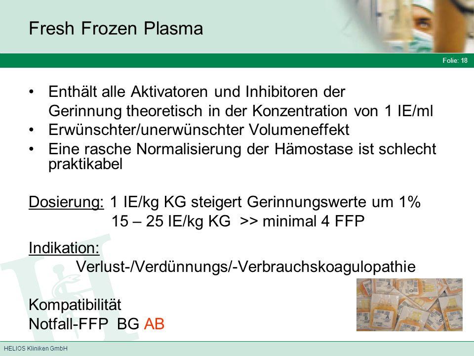 Folie: 18 HELIOS Kliniken GmbH Fresh Frozen Plasma Enthält alle Aktivatoren und Inhibitoren der Gerinnung theoretisch in der Konzentration von 1 IE/ml Erwünschter/unerwünschter Volumeneffekt Eine rasche Normalisierung der Hämostase ist schlecht praktikabel Dosierung: 1 IE/kg KG steigert Gerinnungswerte um 1% 15 – 25 IE/kg KG >> minimal 4 FFP Indikation: Verlust-/Verdünnungs/-Verbrauchskoagulopathie Kompatibilität Notfall-FFP BG AB