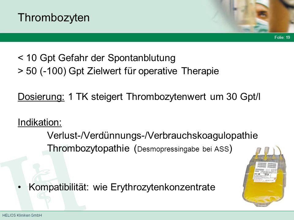 Folie: 19 HELIOS Kliniken GmbH Thrombozyten < 10 Gpt Gefahr der Spontanblutung > 50 (-100) Gpt Zielwert für operative Therapie Dosierung: 1 TK steigert Thrombozytenwert um 30 Gpt/l Indikation: Verlust-/Verdünnungs-/Verbrauchskoagulopathie Thrombozytopathie ( Desmopressingabe bei ASS ) Kompatibilität: wie Erythrozytenkonzentrate