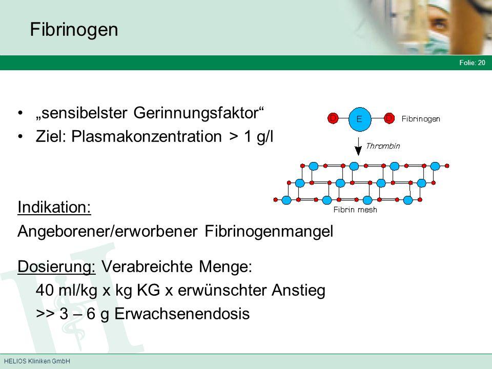 Folie: 20 HELIOS Kliniken GmbH Fibrinogen sensibelster Gerinnungsfaktor Ziel: Plasmakonzentration > 1 g/l Indikation: Angeborener/erworbener Fibrinogenmangel Dosierung: Verabreichte Menge: 40 ml/kg x kg KG x erwünschter Anstieg >> 3 – 6 g Erwachsenendosis