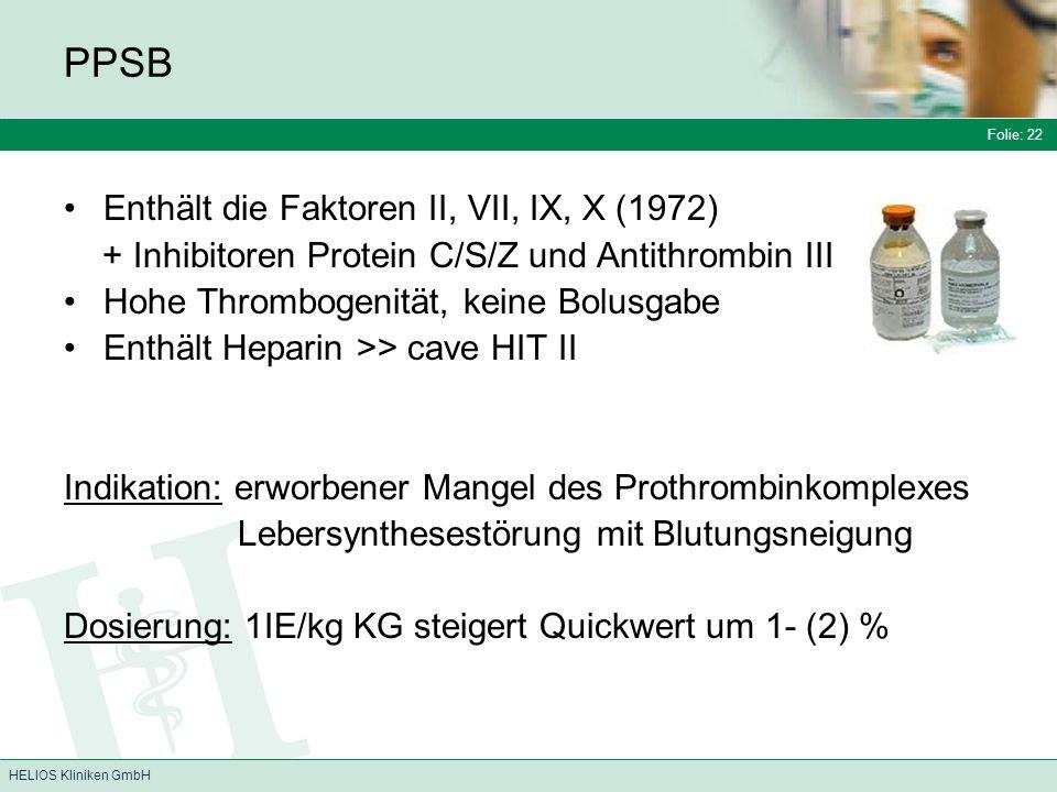 Folie: 22 HELIOS Kliniken GmbH PPSB Enthält die Faktoren II, VII, IX, X (1972) + Inhibitoren Protein C/S/Z und Antithrombin III Hohe Thrombogenität, keine Bolusgabe Enthält Heparin >> cave HIT II Indikation: erworbener Mangel des Prothrombinkomplexes Lebersynthesestörung mit Blutungsneigung Dosierung: 1IE/kg KG steigert Quickwert um 1- (2) %