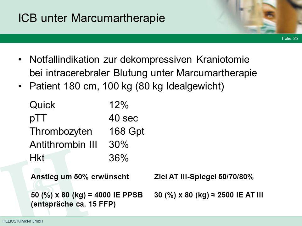 Folie: 25 HELIOS Kliniken GmbH ICB unter Marcumartherapie Notfallindikation zur dekompressiven Kraniotomie bei intracerebraler Blutung unter Marcumartherapie Patient 180 cm, 100 kg (80 kg Idealgewicht) Quick 12% pTT 40 sec Thrombozyten 168 Gpt Antithrombin III 30% Hkt 36% Anstieg um 50% erwünscht 50 (%) x 80 (kg) = 4000 IE PPSB (entspräche ca.