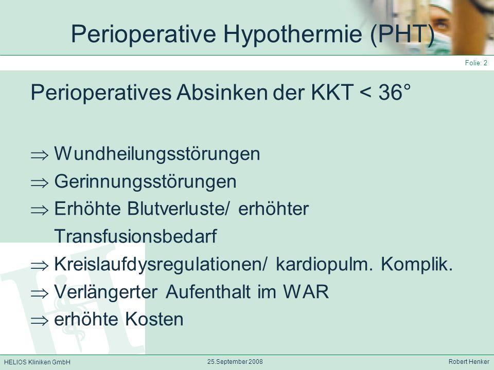HELIOS Kliniken GmbH 25.September 2008 Robert Henker Folie: 13 Allgemeinanästhesie 1.Stunde: rascher Abfall der KKT - verursacht durch rasche Wärmeumverteilung aus dem Kern in die Peripherie (Abfall bis zu 1,6°C) - Anästhesie => periphere Vasodilatation => Aufhebung der thermoreg.