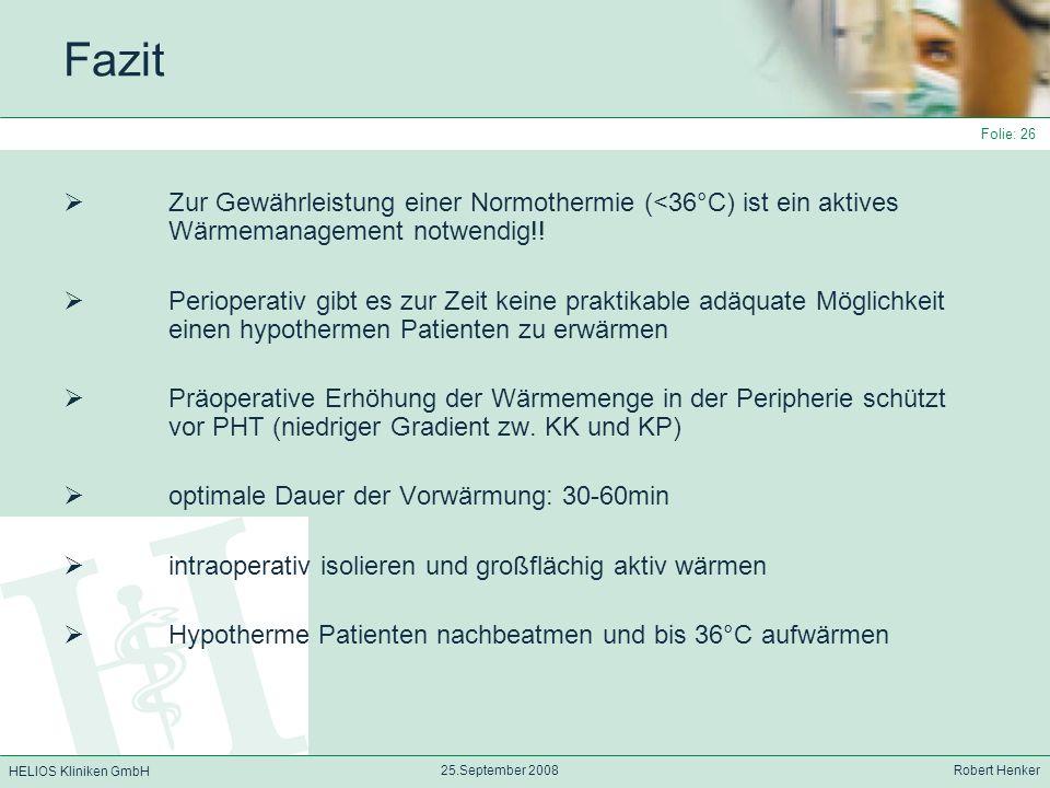 HELIOS Kliniken GmbH 25.September 2008 Robert Henker Folie: 26 Fazit Zur Gewährleistung einer Normothermie (<36°C) ist ein aktives Wärmemanagement not