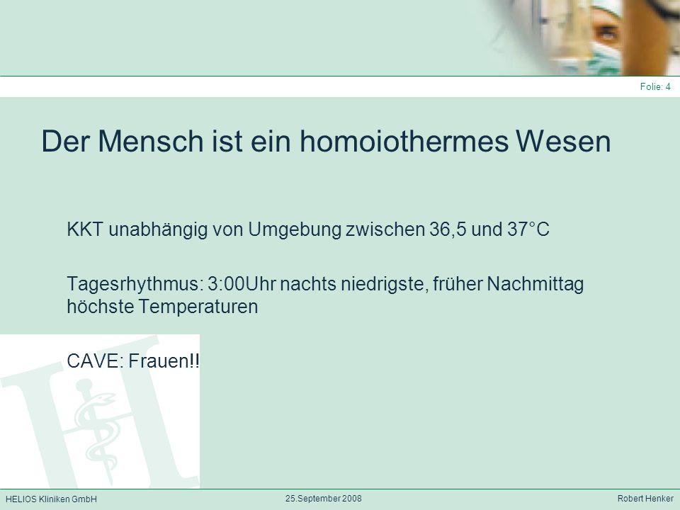 HELIOS Kliniken GmbH 25.September 2008 Robert Henker Folie: 5 Wärmeregulation Afferenzen im hinteren Hypothalamus von: Wärme – und Kälteneurone aus Area präoptica (20%) aus anderen Gehirnteilen (20%) aus dem Rückenmark (20%) Abdomen (25%) Haut (15%) Verarbeitung ín thermoresponsiven Zellen der Area hypothalamica posterior mittels unterschiedlichster Transmittersysteme: Histamin, NA, Dopamin, Serotonin, Ach, PGL E1