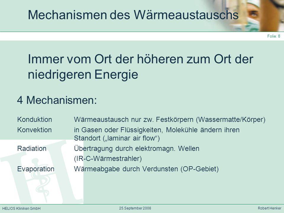 HELIOS Kliniken GmbH 25.September 2008 Robert Henker Folie: 9 Was beeinflusst den Wärmeaustausch Der Energiegradient (bei der Evaporation ist es die Wasserdampfpartialdruckdiff.) Der Wärmeaustauschkoeffizient h Die Fläche über der der Wärmeaustausch stattfindet Q=ΔT·h·A Es besteht somit ein linearer Zusammenhang zwischen Wärmefluss/A und Temperaturgradient (Konduktion)