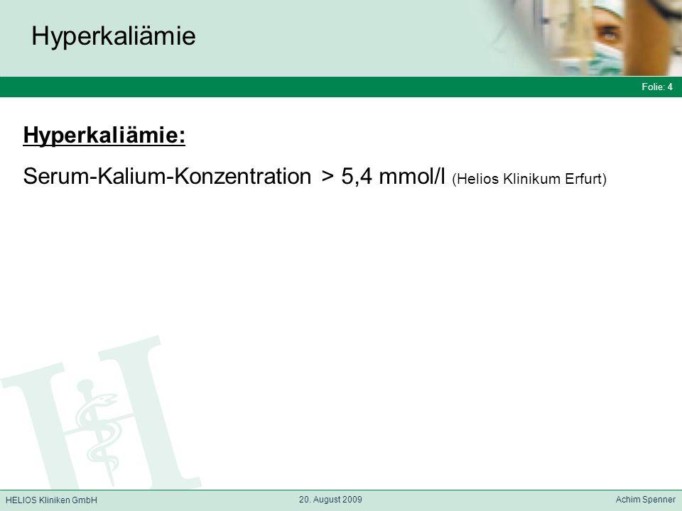 Folie: 4 HELIOS Kliniken GmbH Hyperkaliämie Folie: 4 20. August 2009 Achim Spenner HELIOS Kliniken GmbH Hyperkaliämie: Serum-Kalium-Konzentration > 5,