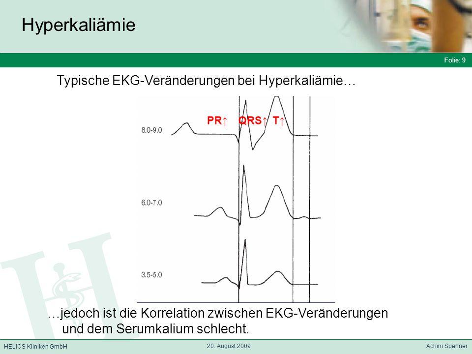 Folie: 9 HELIOS Kliniken GmbH Hyperkaliämie Folie: 9 20. August 2009 Achim Spenner HELIOS Kliniken GmbH …jedoch ist die Korrelation zwischen EKG-Verän
