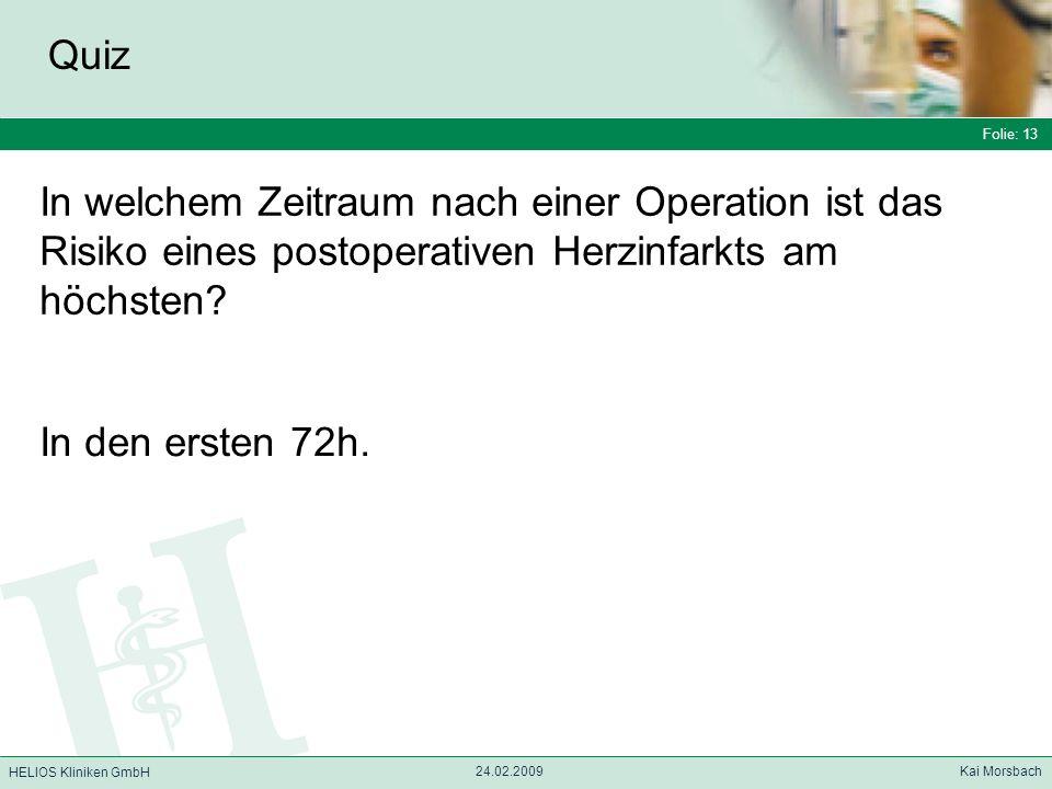 Folie: 13 HELIOS Kliniken GmbH Quiz Folie: 13 24.02.2009 Kai Morsbach HELIOS Kliniken GmbH In welchem Zeitraum nach einer Operation ist das Risiko ein