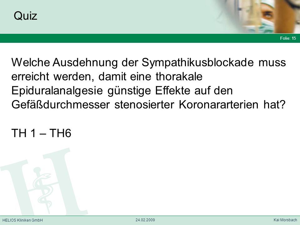 Folie: 15 HELIOS Kliniken GmbH Quiz Folie: 15 24.02.2009 Kai Morsbach HELIOS Kliniken GmbH Welche Ausdehnung der Sympathikusblockade muss erreicht wer