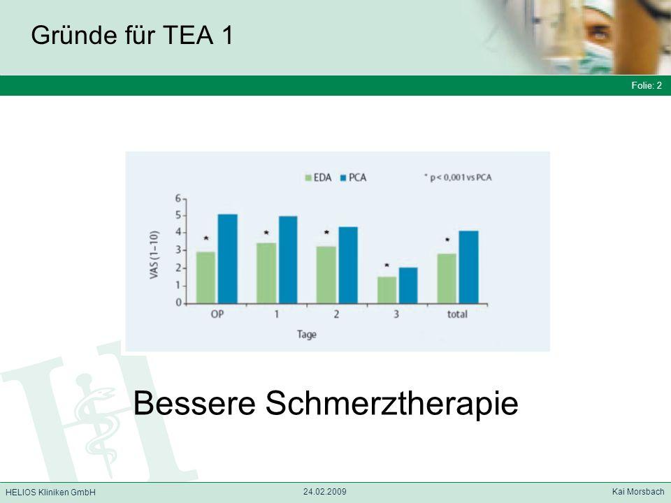 Folie: 3 HELIOS Kliniken GmbH Gründe für TEA 2 Folie: 3 24.02.2009 Kai Morsbach HELIOS Kliniken GmbH Eine Metaanalyse hat gezeigt, dass rückenmarknahe Regionalanästhesieverfahren im Vergleich zur Allgemeinanästhesie die perioperative Mortalität um 30 % reduzieren können.