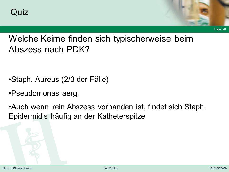 Folie: 20 HELIOS Kliniken GmbH Quiz Folie: 20 24.02.2009 Kai Morsbach HELIOS Kliniken GmbH Welche Keime finden sich typischerweise beim Abszess nach P