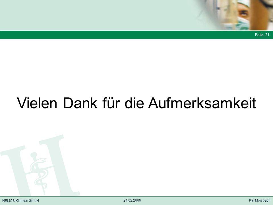 Folie: 21 HELIOS Kliniken GmbH Folie: 21 24.02.2009 Kai Morsbach HELIOS Kliniken GmbH Vielen Dank für die Aufmerksamkeit