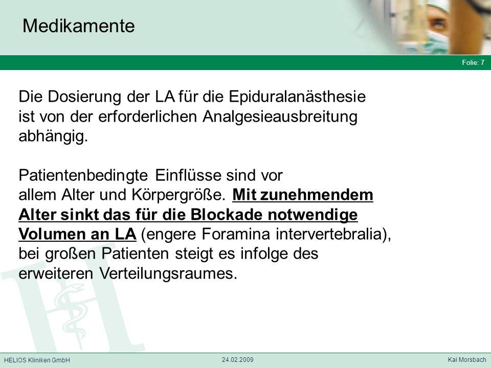 Folie: 7 HELIOS Kliniken GmbH Medikamente Folie: 7 24.02.2009 Kai Morsbach HELIOS Kliniken GmbH Die Dosierung der LA für die Epiduralanästhesie ist vo