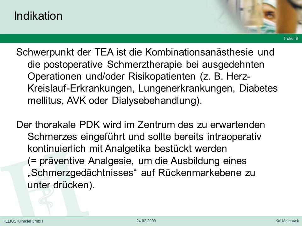 Folie: 8 HELIOS Kliniken GmbH Indikation Folie: 8 24.02.2009 Kai Morsbach HELIOS Kliniken GmbH Schwerpunkt der TEA ist die Kombinationsanästhesie und