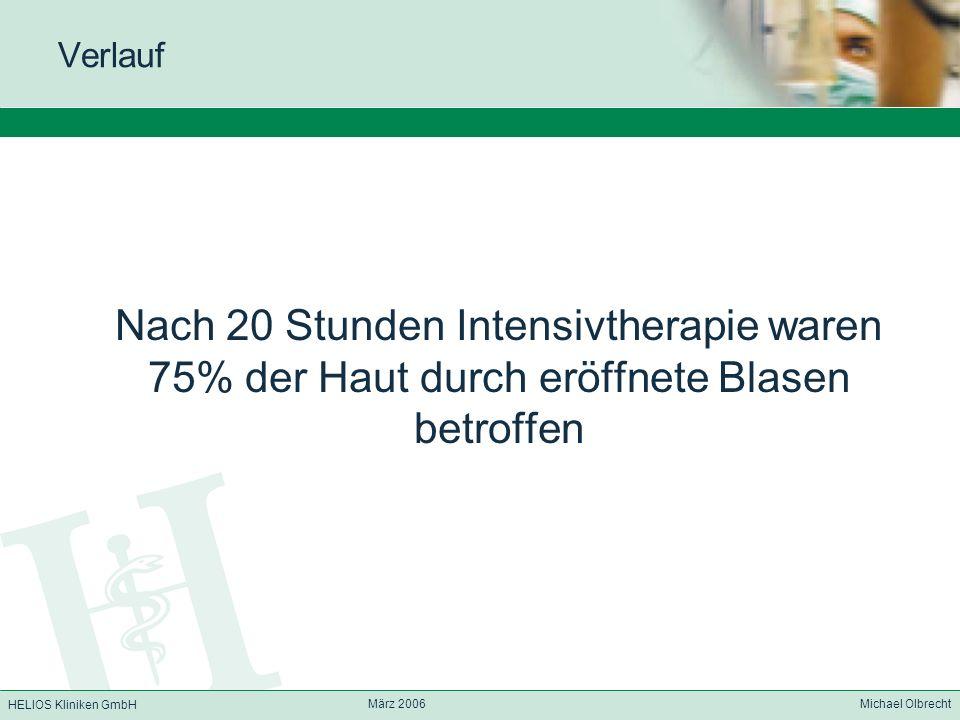 HELIOS Kliniken GmbH März 2006 Michael Olbrecht Verlauf Nach 20 Stunden Intensivtherapie waren 75% der Haut durch eröffnete Blasen betroffen