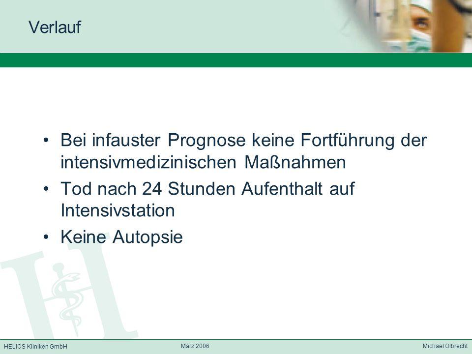HELIOS Kliniken GmbH März 2006 Michael Olbrecht Verlauf Bei infauster Prognose keine Fortführung der intensivmedizinischen Maßnahmen Tod nach 24 Stund