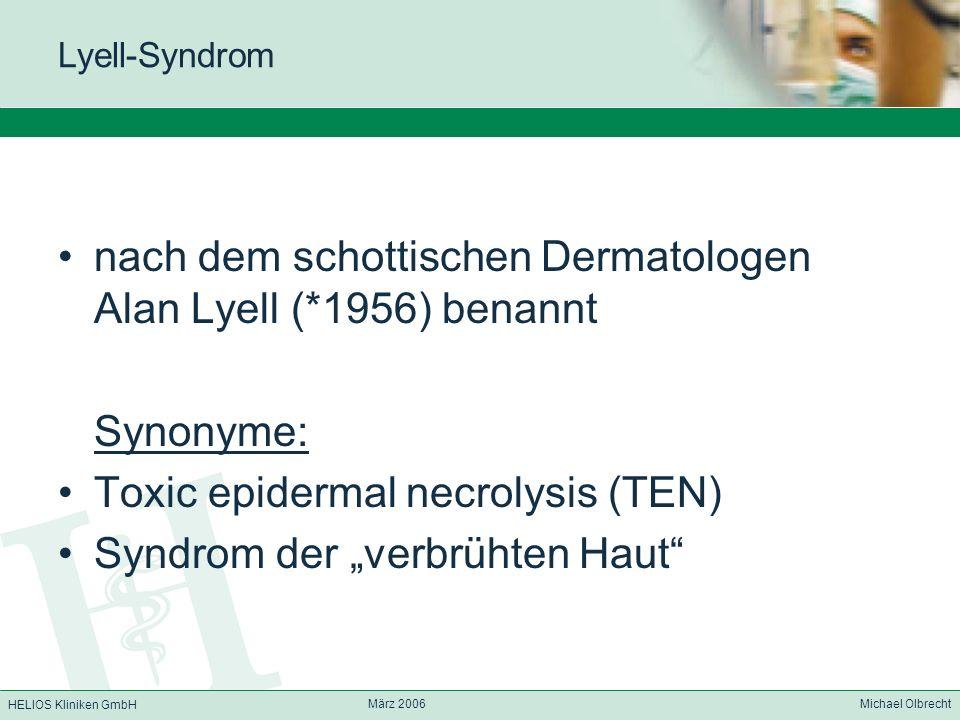 HELIOS Kliniken GmbH März 2006 Michael Olbrecht Lyell-Syndrom nach dem schottischen Dermatologen Alan Lyell (*1956) benannt Synonyme: Toxic epidermal