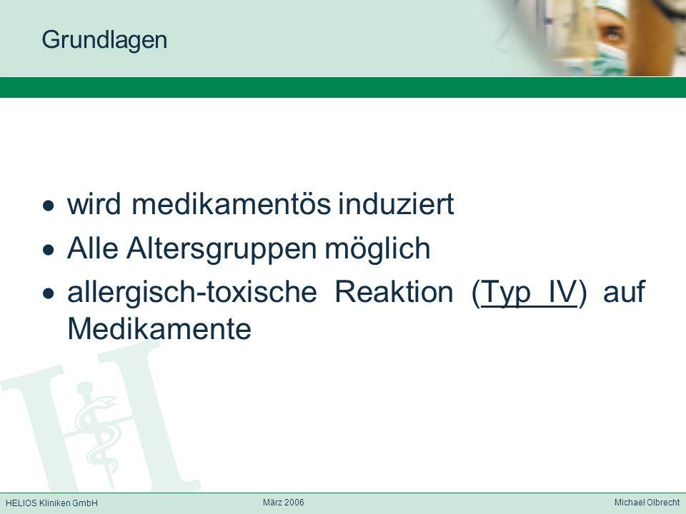 HELIOS Kliniken GmbH März 2006 Michael Olbrecht Grundlagen wird medikamentös induziert Alle Altersgruppen möglich allergisch-toxische Reaktion (Typ IV