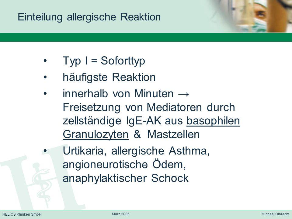 HELIOS Kliniken GmbH März 2006 Michael Olbrecht Einteilung allergische Reaktion Typ I = Soforttyp häufigste Reaktion innerhalb von Minuten Freisetzung