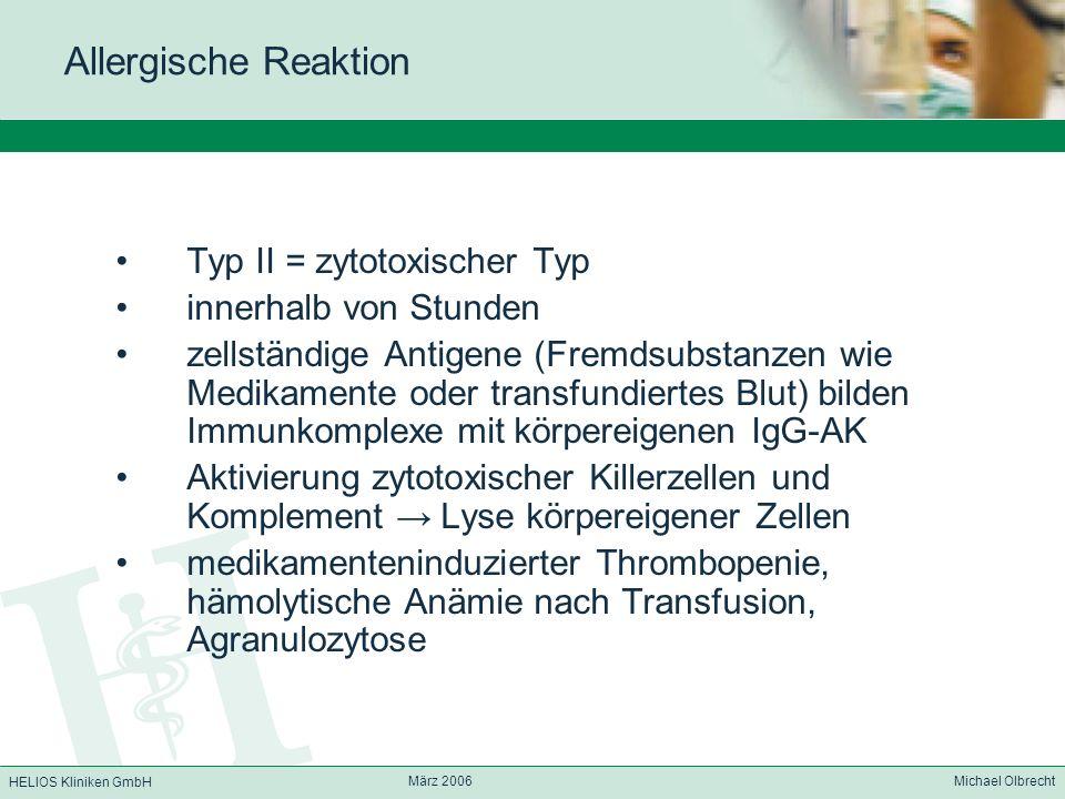 HELIOS Kliniken GmbH März 2006 Michael Olbrecht Allergische Reaktion Typ II = zytotoxischer Typ innerhalb von Stunden zellständige Antigene (Fremdsubs