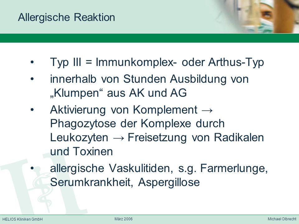 HELIOS Kliniken GmbH März 2006 Michael Olbrecht Allergische Reaktion Typ III = Immunkomplex- oder Arthus-Typ innerhalb von Stunden Ausbildung von Klum