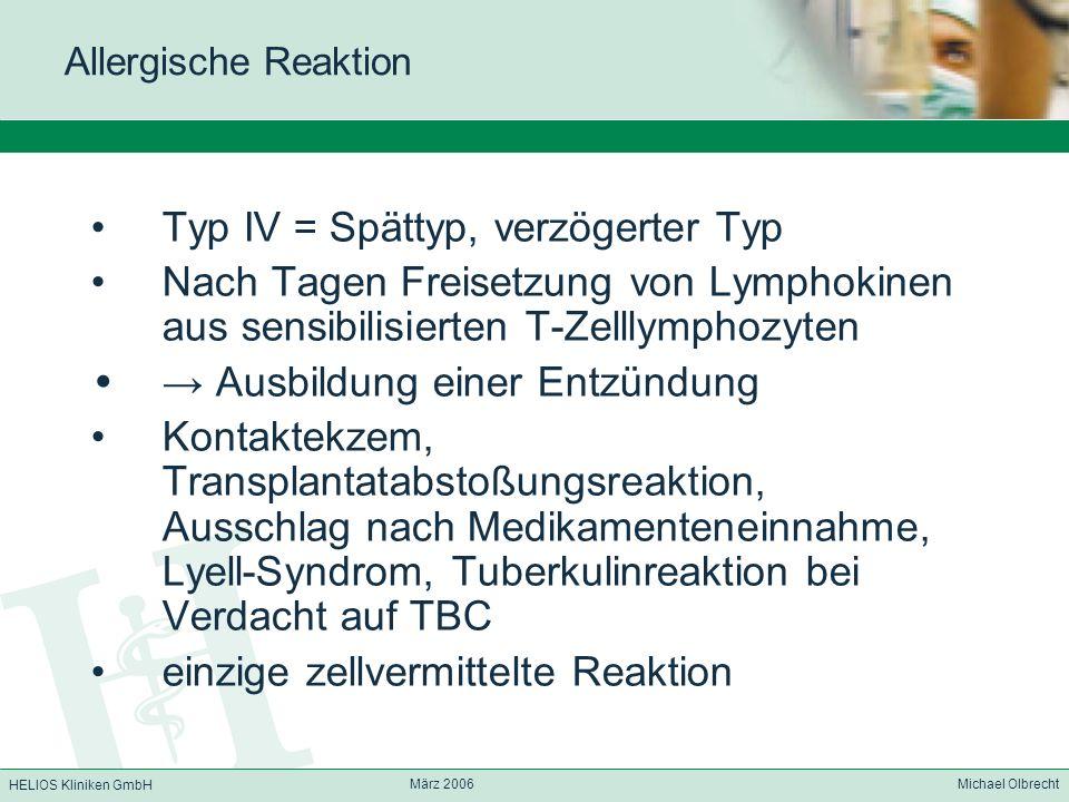 HELIOS Kliniken GmbH März 2006 Michael Olbrecht Allergische Reaktion Typ IV = Spättyp, verzögerter Typ Nach Tagen Freisetzung von Lymphokinen aus sens