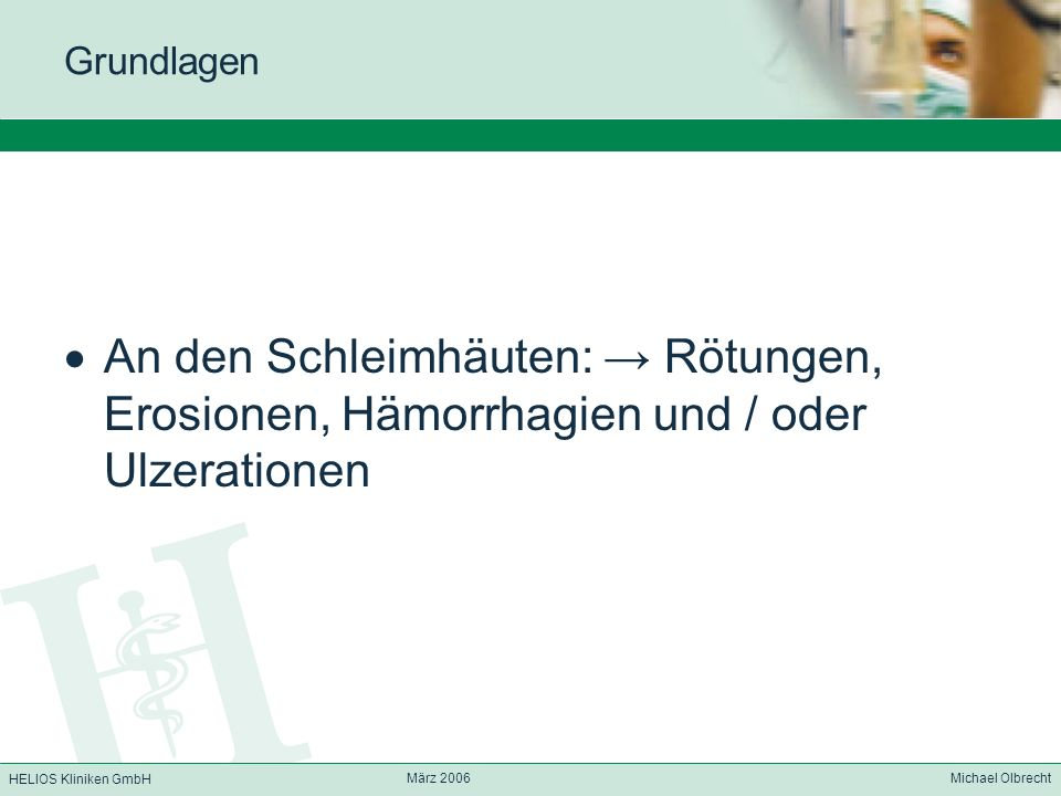 HELIOS Kliniken GmbH März 2006 Michael Olbrecht Grundlagen An den Schleimhäuten: Rötungen, Erosionen, Hämorrhagien und / oder Ulzerationen
