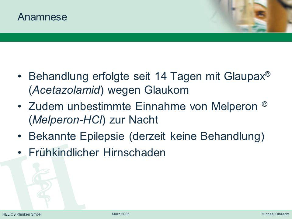 HELIOS Kliniken GmbH März 2006 Michael Olbrecht Anamnese Behandlung erfolgte seit 14 Tagen mit Glaupax ® (Acetazolamid) wegen Glaukom Zudem unbestimmt