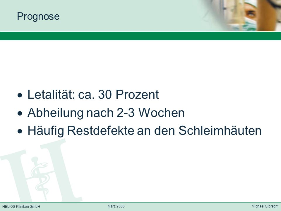 HELIOS Kliniken GmbH März 2006 Michael Olbrecht Prognose Letalität: ca. 30 Prozent Abheilung nach 2-3 Wochen Häufig Restdefekte an den Schleimhäuten