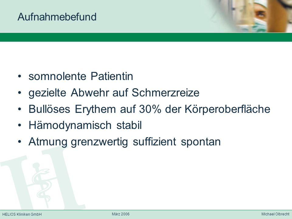 HELIOS Kliniken GmbH März 2006 Michael Olbrecht Aufnahmebefund somnolente Patientin gezielte Abwehr auf Schmerzreize Bullöses Erythem auf 30% der Körp