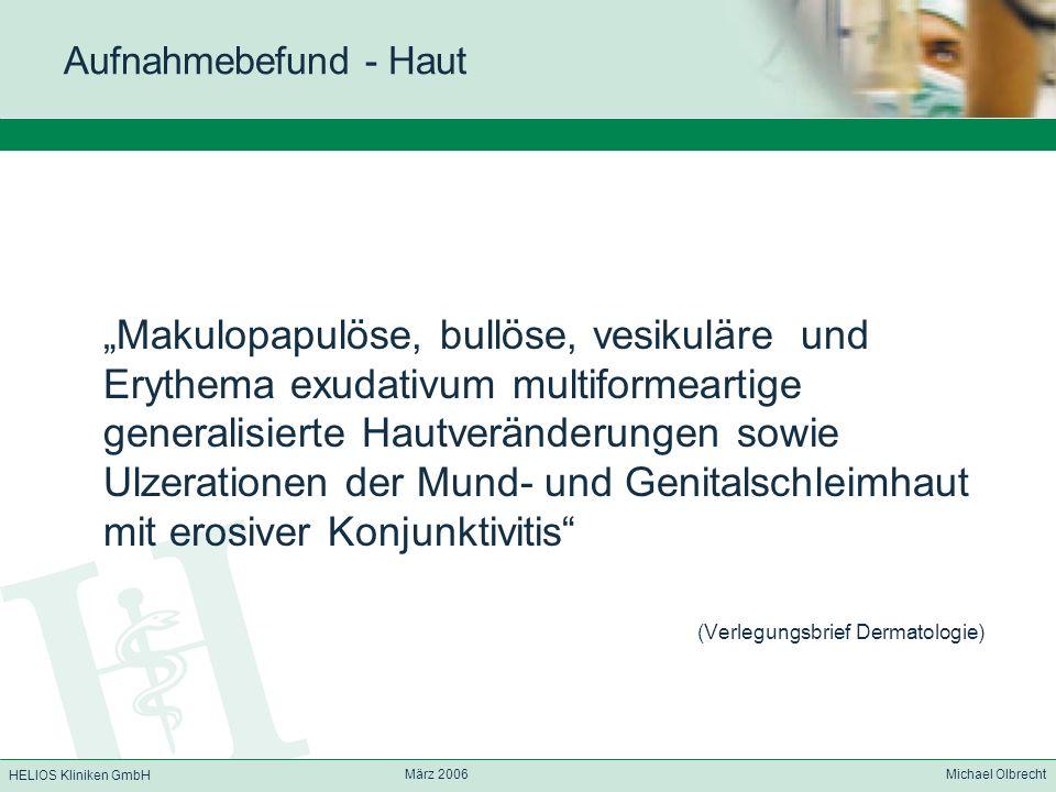 HELIOS Kliniken GmbH März 2006 Michael Olbrecht Aufnahmebefund - Haut Makulopapulöse, bullöse, vesikuläre und Erythema exudativum multiformeartige gen