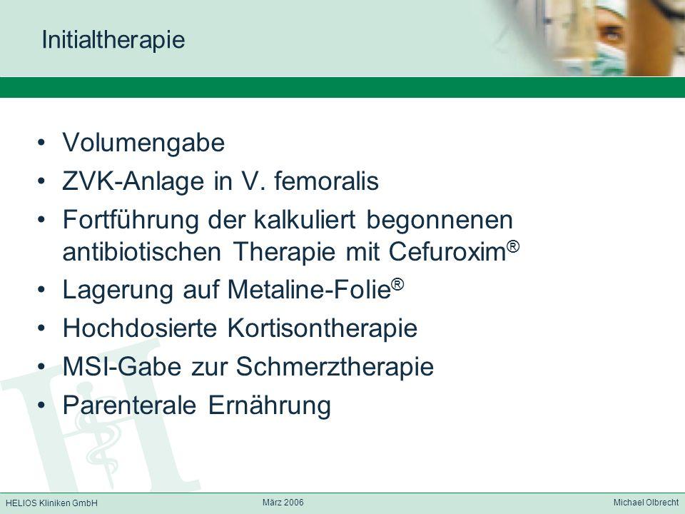 HELIOS Kliniken GmbH März 2006 Michael Olbrecht Initialtherapie Volumengabe ZVK-Anlage in V. femoralis Fortführung der kalkuliert begonnenen antibioti