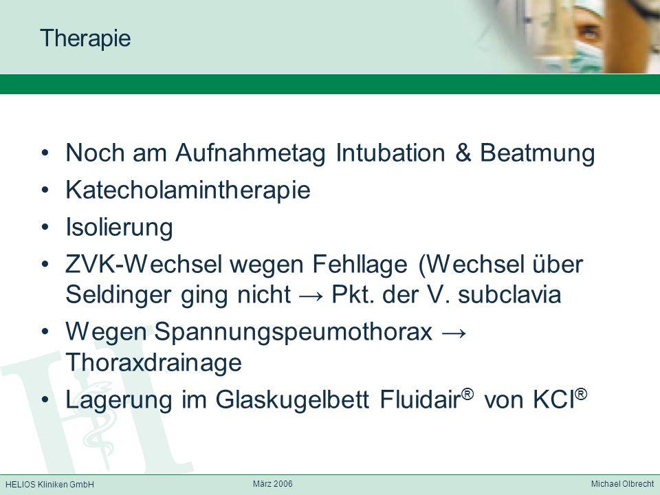 HELIOS Kliniken GmbH März 2006 Michael Olbrecht Therapie Noch am Aufnahmetag Intubation & Beatmung Katecholamintherapie Isolierung ZVK-Wechsel wegen F